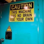 This machine has no brain, use your own.